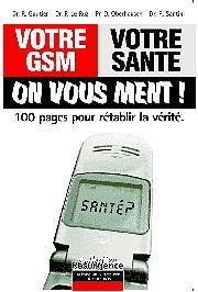 Votre GSM - Votre santé : ON VOUS MENT 100 pages pour rétablir la vérité.